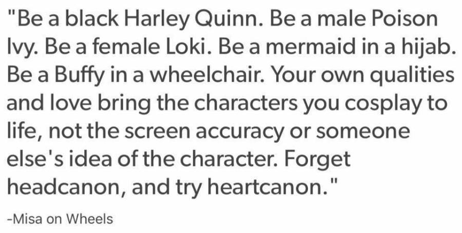 """""""Be a black Harley Quinn. Be a male Poison Ivy. Be a female Loki. Be a mermaid in a hijab. Be a Buffy in a wheelchair. Your own qualities and love bring the characters you cosplay to life, not the screen accuracy or someone else's idea of the character. Forget headcanon, and try heartcanon."""" -Misa on Wheels"""